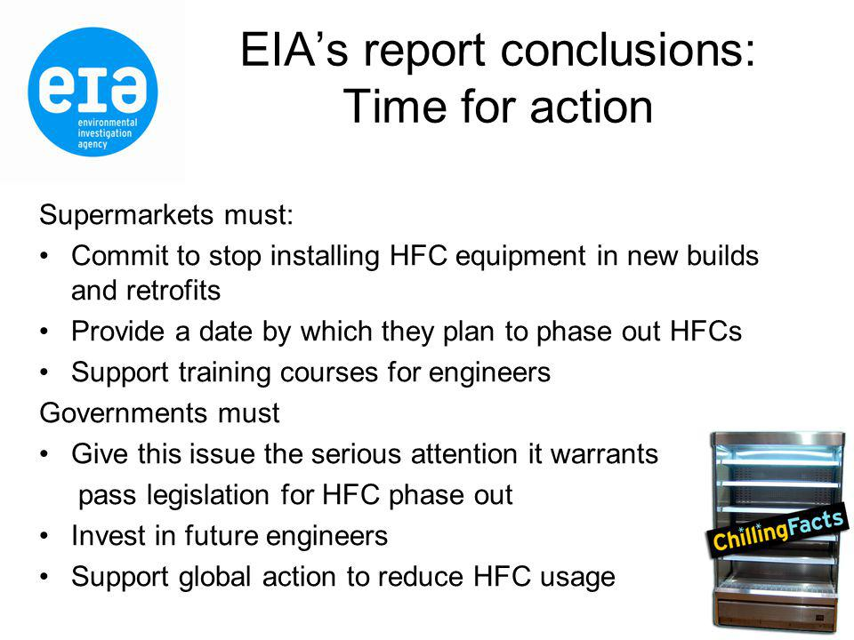 EIAs report conclusions: Time for action Supermarkets must: Commit to stop installing HFC equipment in new builds and retrofits Provide a date by which they plan to phase out HFCs Support training courses for engineers Governments must Give this issue the serious attention it warrants pass legislation for HFC phase out Invest in future engineers Support global action to reduce HFC usage