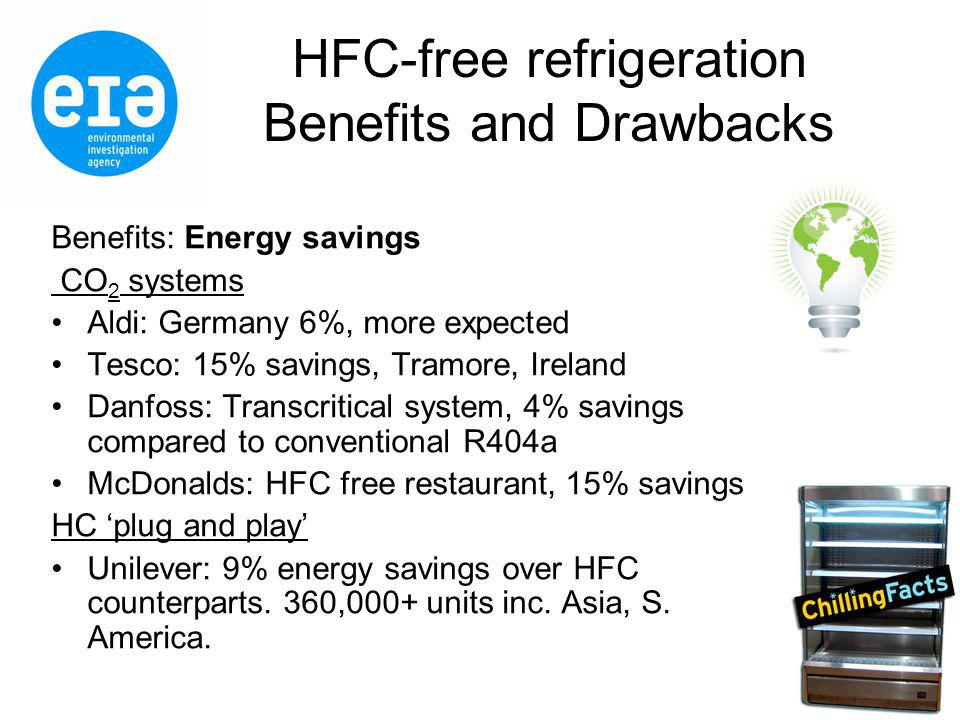 HFC-free refrigeration Benefits and Drawbacks Benefits: Energy savings CO 2 systems Aldi: Germany 6%, more expected Tesco: 15% savings, Tramore, Ireland Danfoss: Transcritical system, 4% savings compared to conventional R404a McDonalds: HFC free restaurant, 15% savings HC plug and play Unilever: 9% energy savings over HFC counterparts.