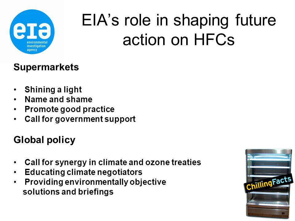 EIAs role in shaping future action on HFCs Supermarkets Shining a light Name and shame Promote good practice Call for government support Global policy Call for synergy in climate and ozone treaties Educating climate negotiators Providing environmentally objective solutions and briefings