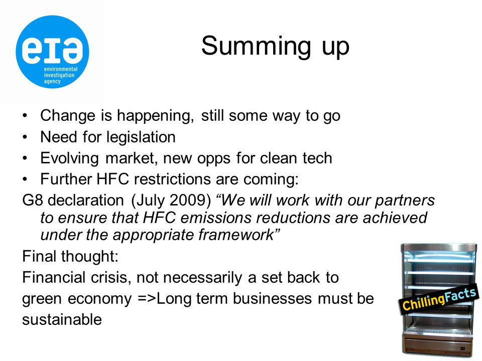 Summing up Change is happening, still some way to go Need for legislation Evolving market, new opps for clean tech Further HFC restrictions are coming: G8 declaration (July 2009) We will work with our partners to ensure that HFC emissions reductions are achieved under the appropriate framework Final thought: Financial crisis, not necessarily a set back to green economy =>Long term businesses must be sustainable