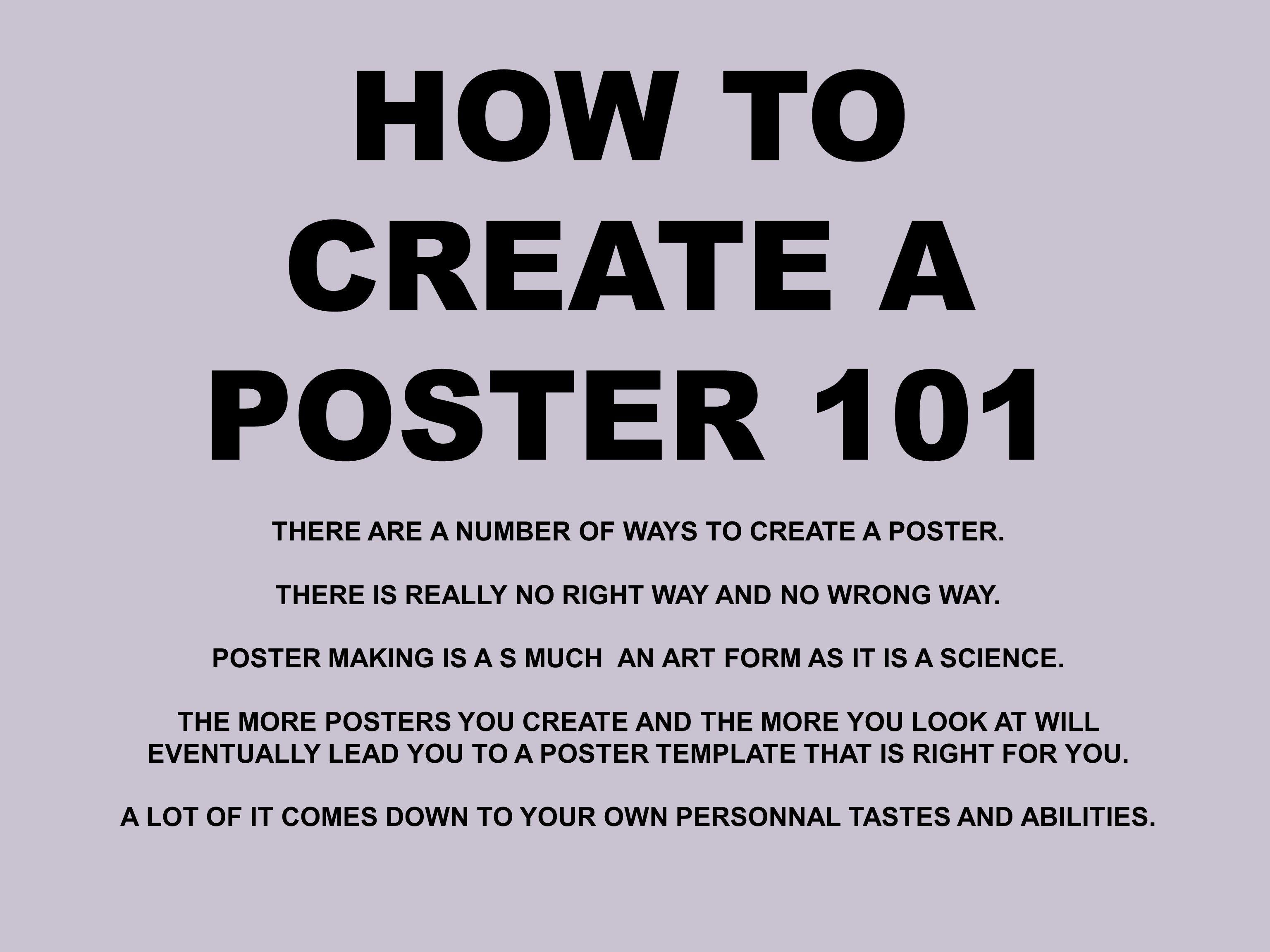 HOW TO CREATE A POSTER 101 THERE ARE A NUMBER OF WAYS TO CREATE A POSTER. THERE IS REALLY NO RIGHT WAY AND NO WRONG WAY. POSTER MAKING IS A S MUCH AN
