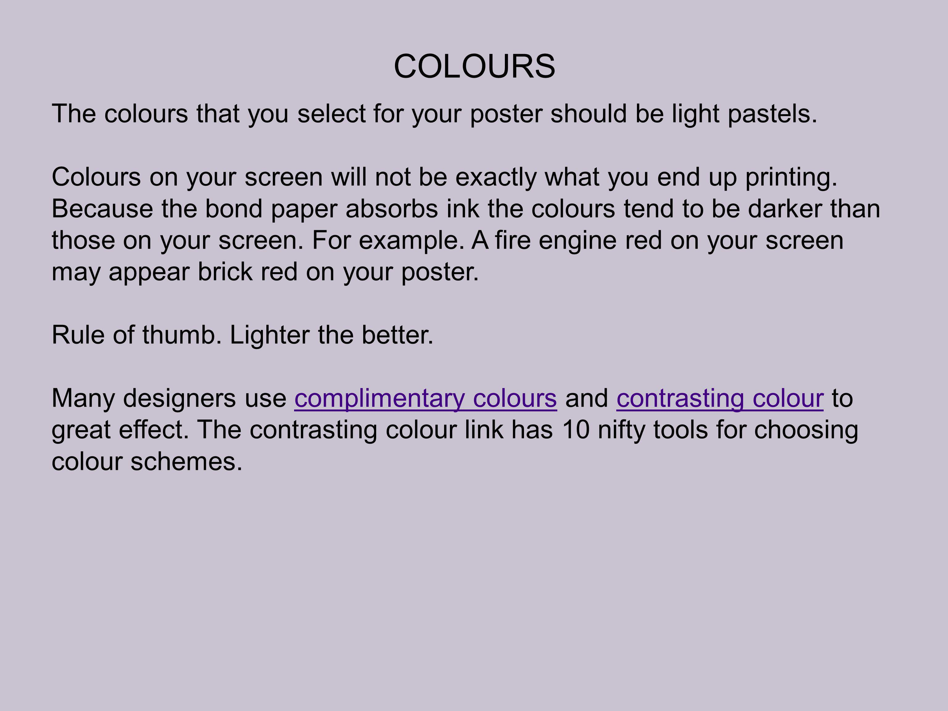 COLOURS The colours that you select for your poster should be light pastels. Colours on your screen will not be exactly what you end up printing. Beca