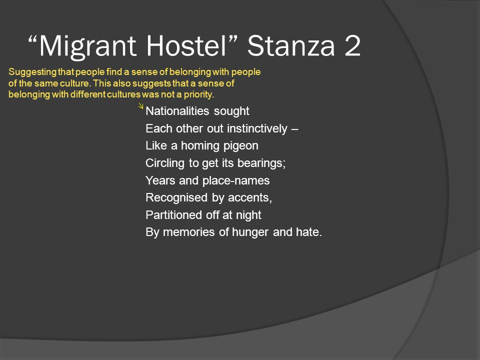 Migrant Hostel Stanza 2 Nationalities sought Each other out instinctively – Like a homing pigeon Circling to get its bearings; Years and place-names Recognised by accents, Partitioned off at night By memories of hunger and hate.