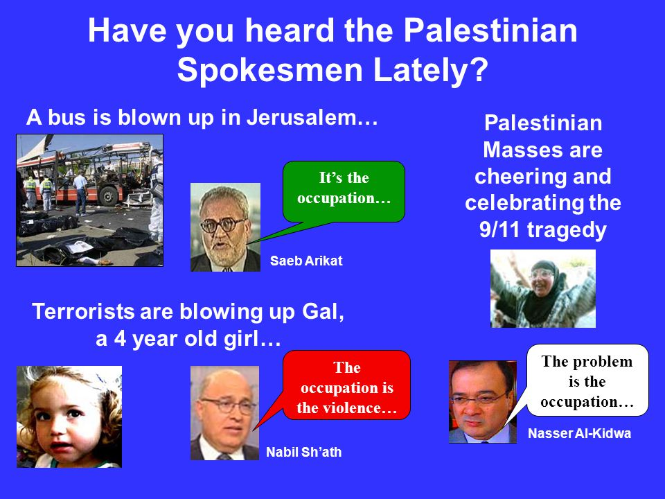 Have you heard the Palestinian Spokesmen Lately? A bus is blown up in Jerusalem… Terrorists are blowing up Gal, a 4 year old girl… Palestinian Masses