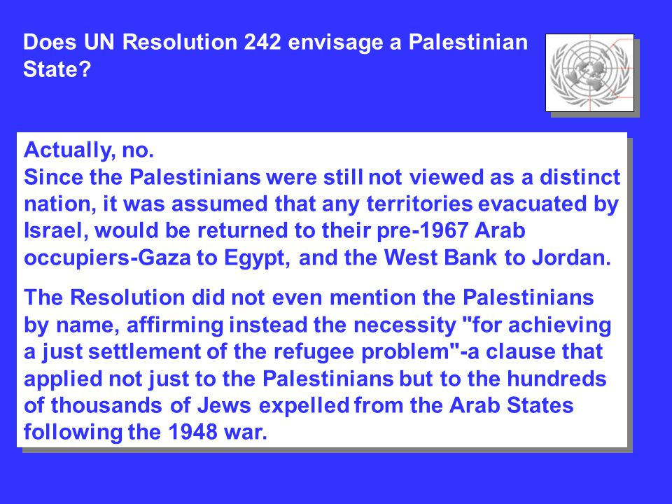 Does UN Resolution 242 envisage a Palestinian State? Actually, no. Since the Palestinians were still not viewed as a distinct nation, it was assumed t