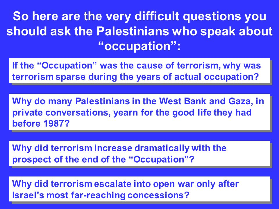 So here are the very difficult questions you should ask the Palestinians who speak about occupation: If the Occupation was the cause of terrorism, why
