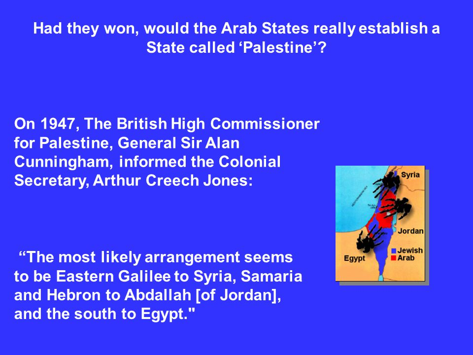 Had they won, would the Arab States really establish a State called Palestine? On 1947, The British High Commissioner for Palestine, General Sir Alan