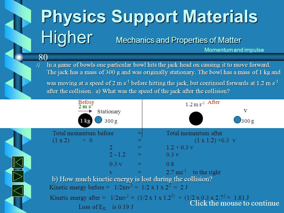Physics Support Materials Higher Mechanics and Properties of Matter b A trolley of mass 2 kg is moving at constant speed when it collides and sticks to a second trolley which was originally stationary.