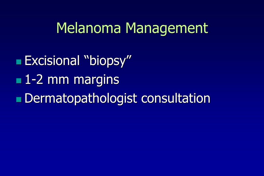 Melanoma Management Excisional biopsy Excisional biopsy 1-2 mm margins 1-2 mm margins Dermatopathologist consultation Dermatopathologist consultation