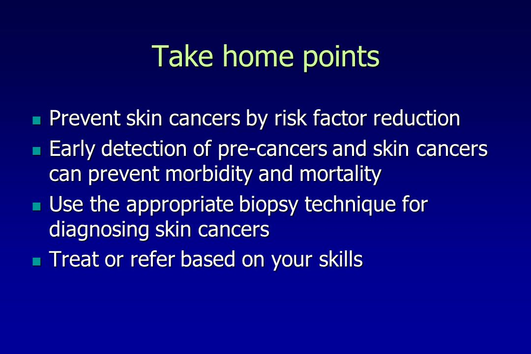 Take home points Prevent skin cancers by risk factor reduction Prevent skin cancers by risk factor reduction Early detection of pre-cancers and skin c