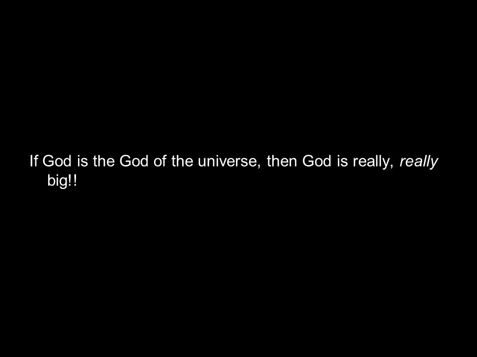 If God is the God of the universe, then God is really, really big!!