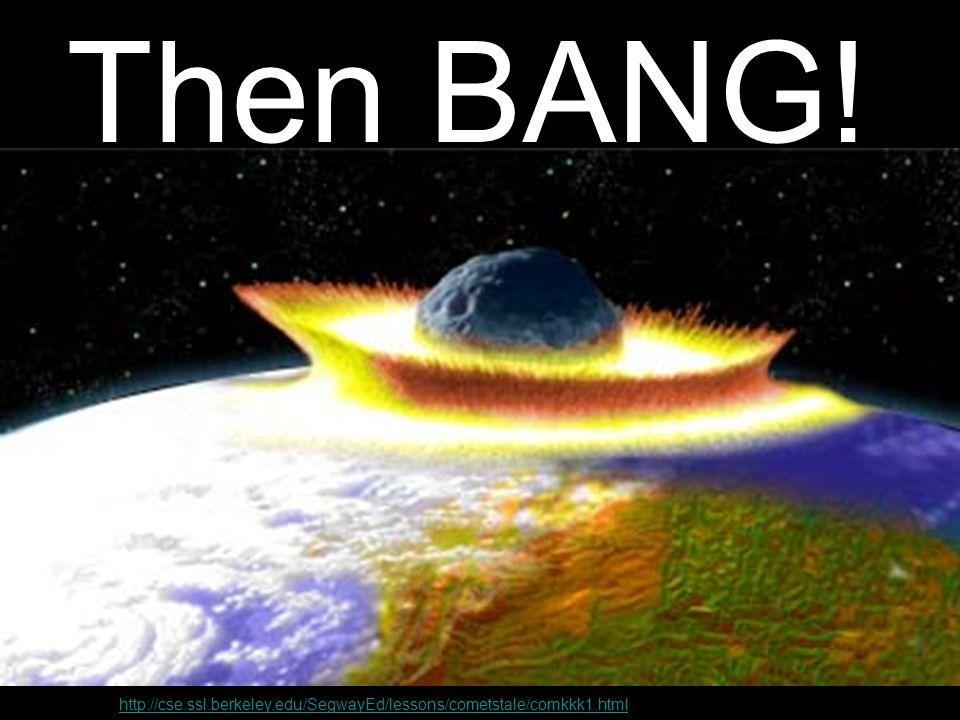 Then BANG! http://cse.ssl.berkeley.edu/SegwayEd/lessons/cometstale/comkkk1.html