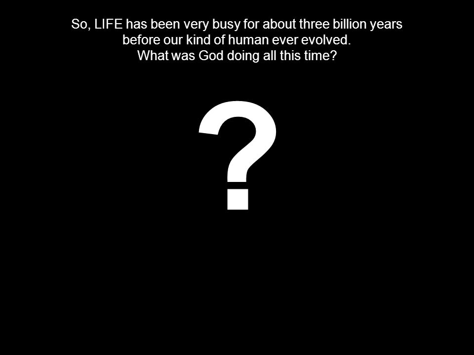 So, LIFE has been very busy for about three billion years before our kind of human ever evolved.