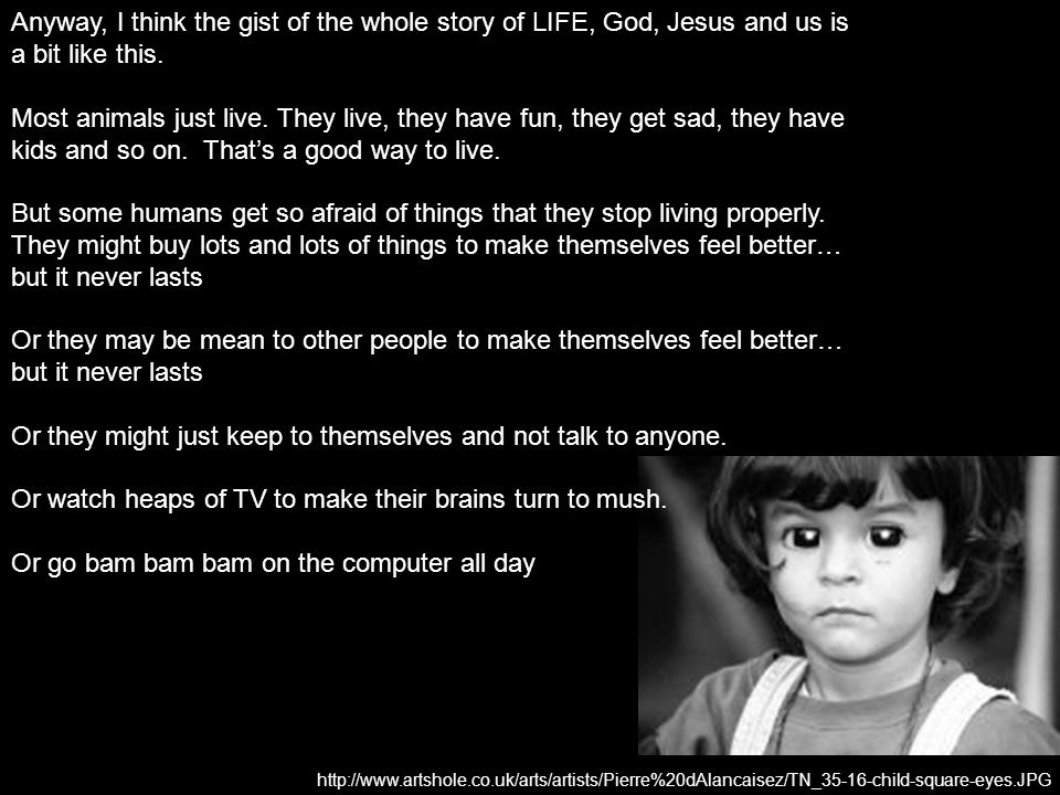 Anyway, I think the gist of the whole story of LIFE, God, Jesus and us is a bit like this.