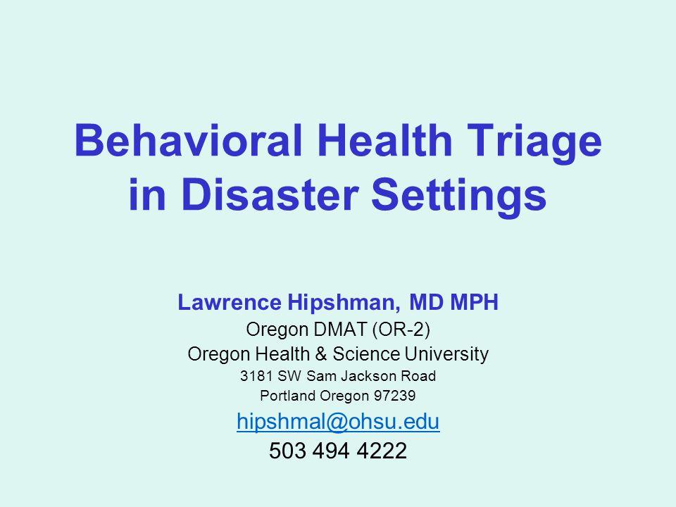 Behavioral Health Triage in Disaster Settings Lawrence Hipshman, MD MPH Oregon DMAT (OR-2) Oregon Health & Science University 3181 SW Sam Jackson Road Portland Oregon 97239 hipshmal@ohsu.edu 503 494 4222