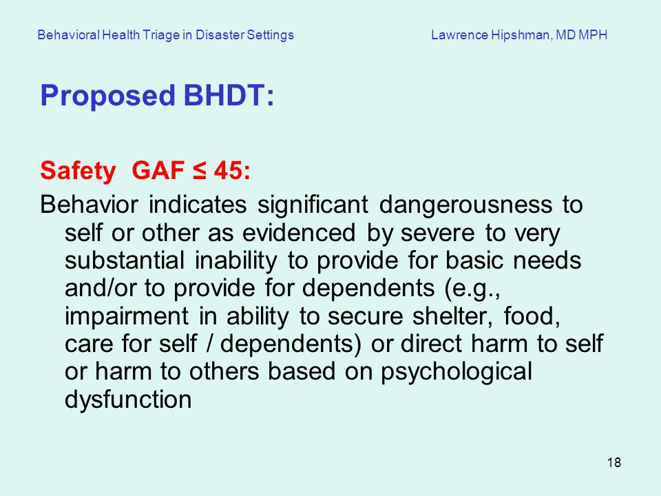 18 Behavioral Health Triage in Disaster Settings Lawrence Hipshman, MD MPH Proposed BHDT: Safety GAF 45: Behavior indicates significant dangerousness to self or other as evidenced by severe to very substantial inability to provide for basic needs and/or to provide for dependents (e.g., impairment in ability to secure shelter, food, care for self / dependents) or direct harm to self or harm to others based on psychological dysfunction