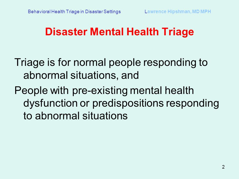 2 Behavioral Health Triage in Disaster Settings Lawrence Hipshman, MD MPH Disaster Mental Health Triage Triage is for normal people responding to abnormal situations, and People with pre-existing mental health dysfunction or predispositions responding to abnormal situations