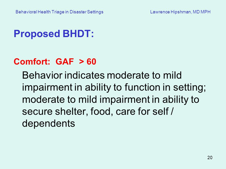 20 Behavioral Health Triage in Disaster Settings Lawrence Hipshman, MD MPH Proposed BHDT: Comfort: GAF > 60 Behavior indicates moderate to mild impairment in ability to function in setting; moderate to mild impairment in ability to secure shelter, food, care for self / dependents