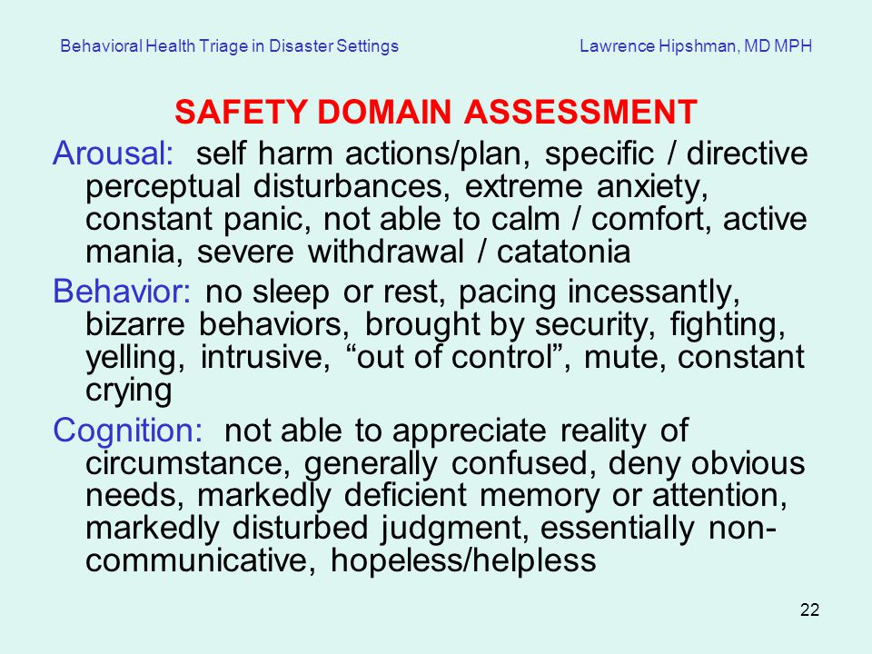 22 Behavioral Health Triage in Disaster Settings Lawrence Hipshman, MD MPH SAFETY DOMAIN ASSESSMENT Arousal: self harm actions/plan, specific / directive perceptual disturbances, extreme anxiety, constant panic, not able to calm / comfort, active mania, severe withdrawal / catatonia Behavior: no sleep or rest, pacing incessantly, bizarre behaviors, brought by security, fighting, yelling, intrusive, out of control, mute, constant crying Cognition: not able to appreciate reality of circumstance, generally confused, deny obvious needs, markedly deficient memory or attention, markedly disturbed judgment, essentially non- communicative, hopeless/helpless