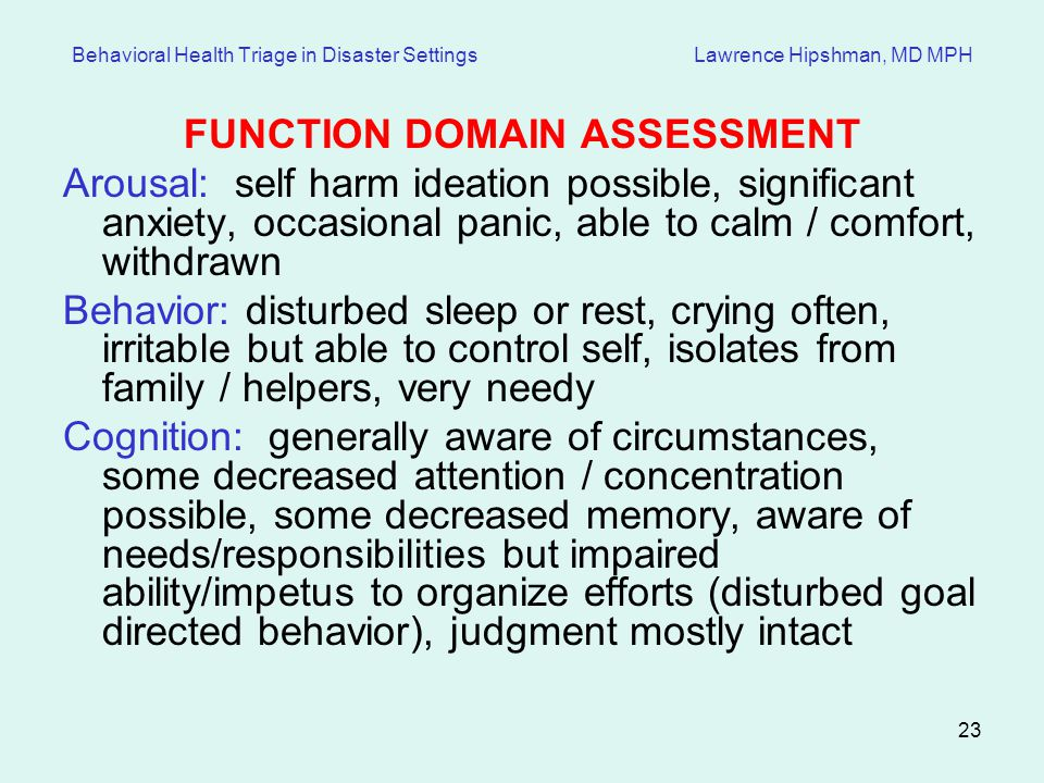 23 Behavioral Health Triage in Disaster Settings Lawrence Hipshman, MD MPH FUNCTION DOMAIN ASSESSMENT Arousal: self harm ideation possible, significant anxiety, occasional panic, able to calm / comfort, withdrawn Behavior: disturbed sleep or rest, crying often, irritable but able to control self, isolates from family / helpers, very needy Cognition: generally aware of circumstances, some decreased attention / concentration possible, some decreased memory, aware of needs/responsibilities but impaired ability/impetus to organize efforts (disturbed goal directed behavior), judgment mostly intact