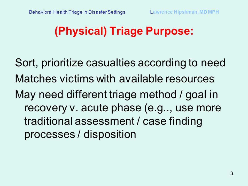 3 (Physical) Triage Purpose: Sort, prioritize casualties according to need Matches victims with available resources May need different triage method / goal in recovery v.