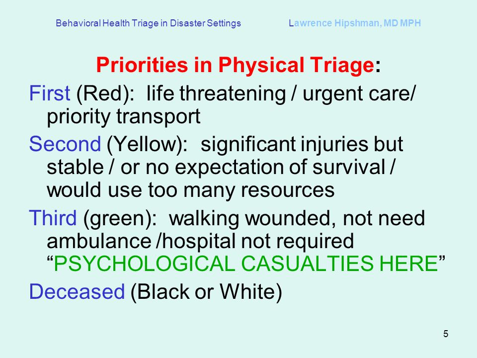 5 Behavioral Health Triage in Disaster Settings Lawrence Hipshman, MD MPH Priorities in Physical Triage: First (Red): life threatening / urgent care/ priority transport Second (Yellow): significant injuries but stable / or no expectation of survival / would use too many resources Third (green): walking wounded, not need ambulance /hospital not requiredPSYCHOLOGICAL CASUALTIES HERE Deceased (Black or White)