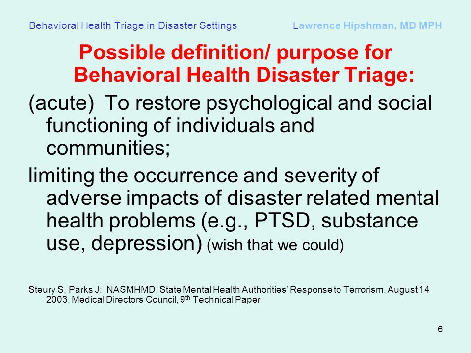 6 Behavioral Health Triage in Disaster Settings Lawrence Hipshman, MD MPH Possible definition/ purpose for Behavioral Health Disaster Triage: (acute) To restore psychological and social functioning of individuals and communities; limiting the occurrence and severity of adverse impacts of disaster related mental health problems (e.g., PTSD, substance use, depression) (wish that we could) Steury S, Parks J: NASMHMD, State Mental Health Authorities Response to Terrorism, August 14 2003, Medical Directors Council, 9 th Technical Paper