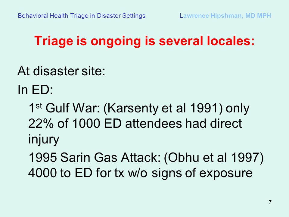 7 Behavioral Health Triage in Disaster Settings Lawrence Hipshman, MD MPH Triage is ongoing is several locales: At disaster site: In ED: 1 st Gulf War: (Karsenty et al 1991) only 22% of 1000 ED attendees had direct injury 1995 Sarin Gas Attack: (Obhu et al 1997) 4000 to ED for tx w/o signs of exposure