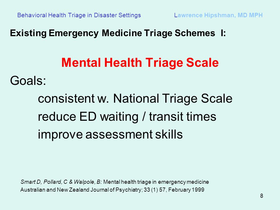 8 Behavioral Health Triage in Disaster Settings Lawrence Hipshman, MD MPH Existing Emergency Medicine Triage Schemes I: Mental Health Triage Scale Goals: consistent w.