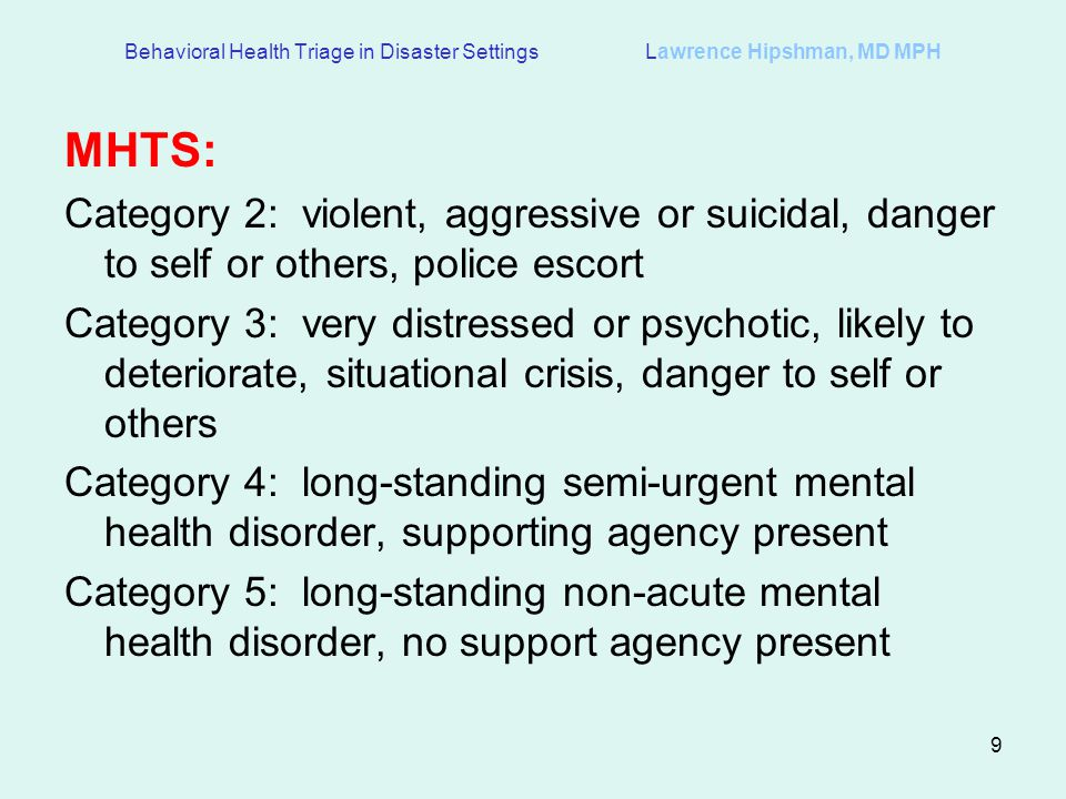 9 Behavioral Health Triage in Disaster Settings Lawrence Hipshman, MD MPH MHTS: Category 2: violent, aggressive or suicidal, danger to self or others, police escort Category 3: very distressed or psychotic, likely to deteriorate, situational crisis, danger to self or others Category 4: long-standing semi-urgent mental health disorder, supporting agency present Category 5: long-standing non-acute mental health disorder, no support agency present