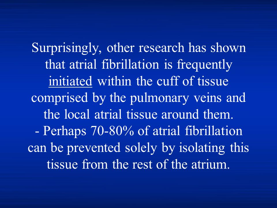 Surprisingly, other research has shown that atrial fibrillation is frequently initiated within the cuff of tissue comprised by the pulmonary veins and