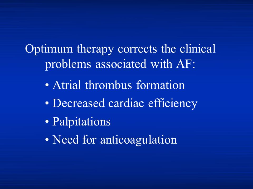 Optimum therapy corrects the clinical problems associated with AF: Atrial thrombus formation Decreased cardiac efficiency Palpitations Need for antico