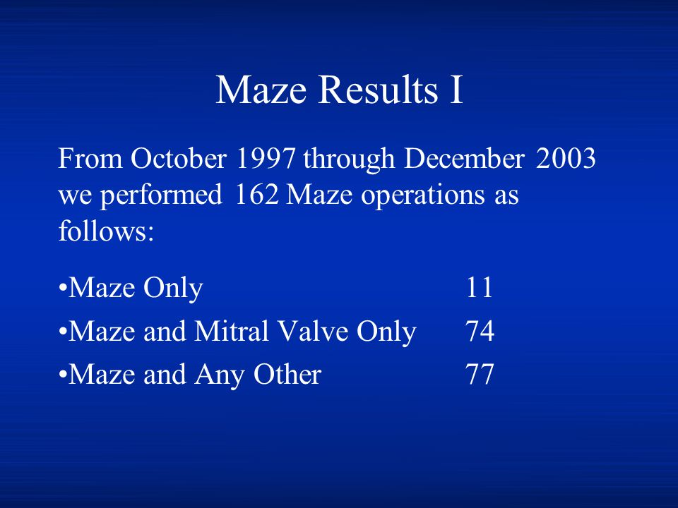 Maze Results I From October 1997 through December 2003 we performed 162 Maze operations as follows: Maze Only11 Maze and Mitral Valve Only74 Maze and