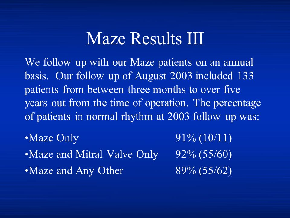 Maze Results III We follow up with our Maze patients on an annual basis. Our follow up of August 2003 included 133 patients from between three months