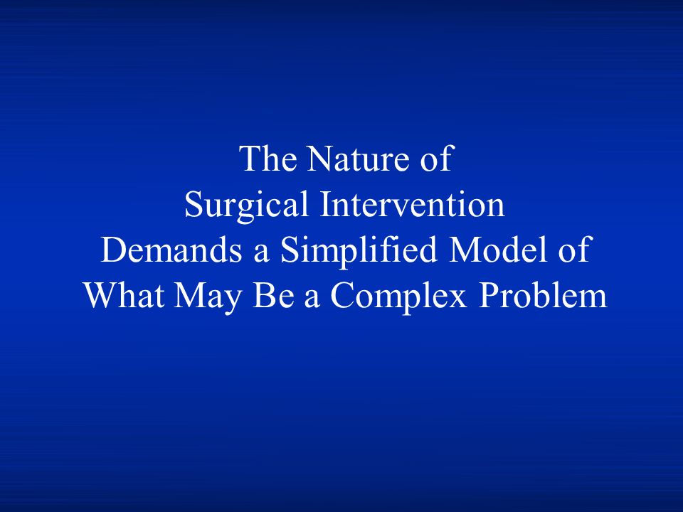 The Nature of Surgical Intervention Demands a Simplified Model of What May Be a Complex Problem