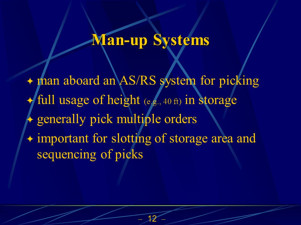 12 Man-up Systems man aboard an AS/RS system for picking full usage of height (e.g., 40 ft) in storage generally pick multiple orders important for sl
