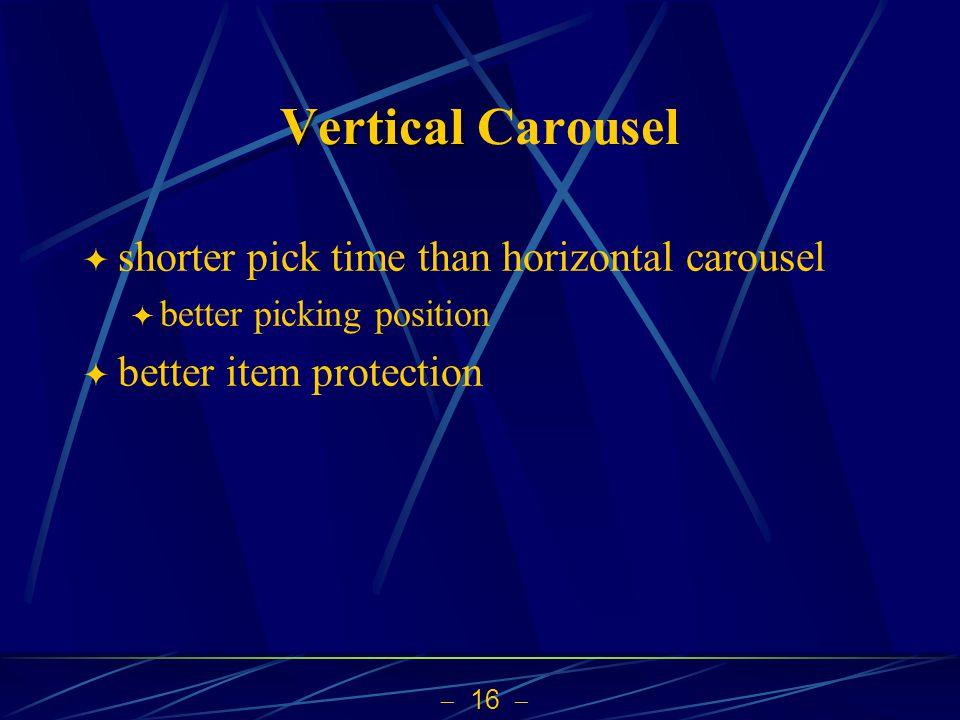 16 Vertical Vertical Carousel shorter pick time than horizontal carousel better picking position better item protection