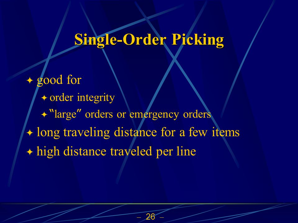 26 Single-Order Picking good for order integrity large orders or emergency orders long traveling distance for a few items high distance traveled per l
