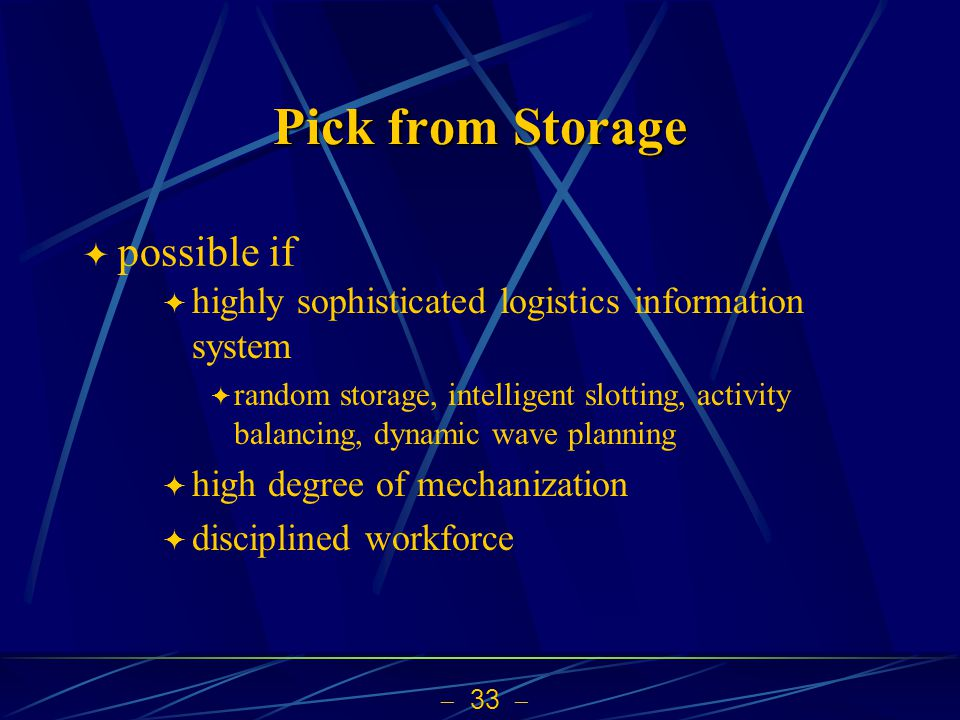 33 Pick from Storage possible if highly sophisticated logistics information system random storage, intelligent slotting, activity balancing, dynamic w