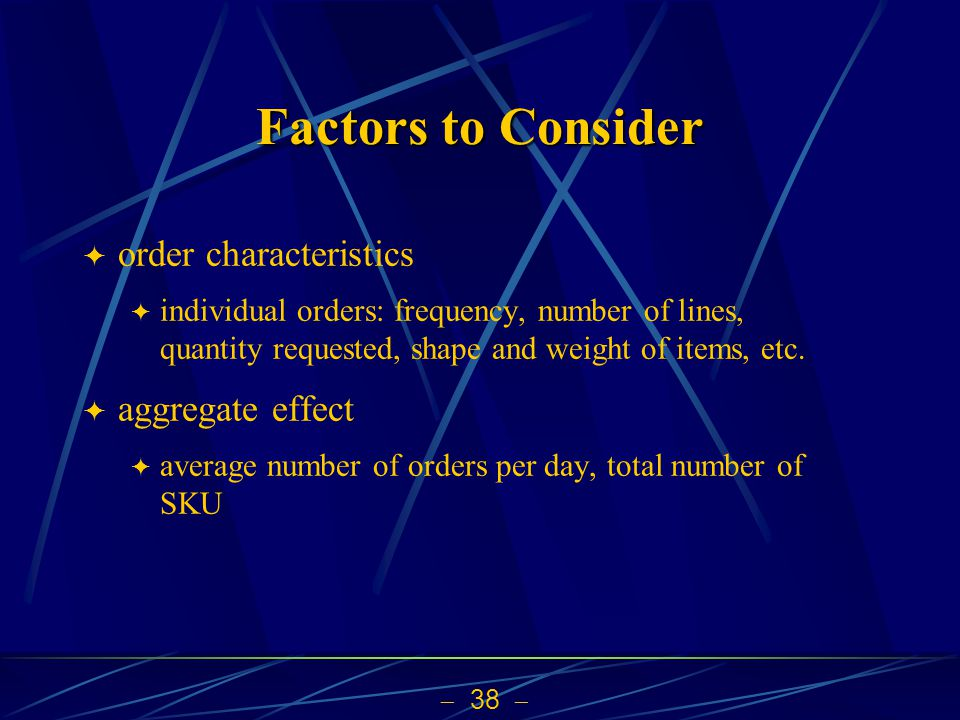 38 Factors to Consider order characteristics individual orders: frequency, number of lines, quantity requested, shape and weight of items, etc. aggreg