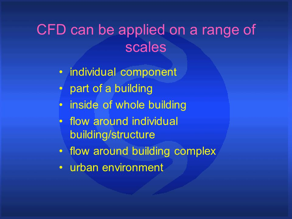CFD can be applied on a range of scales individual component part of a building inside of whole building flow around individual building/structure flo