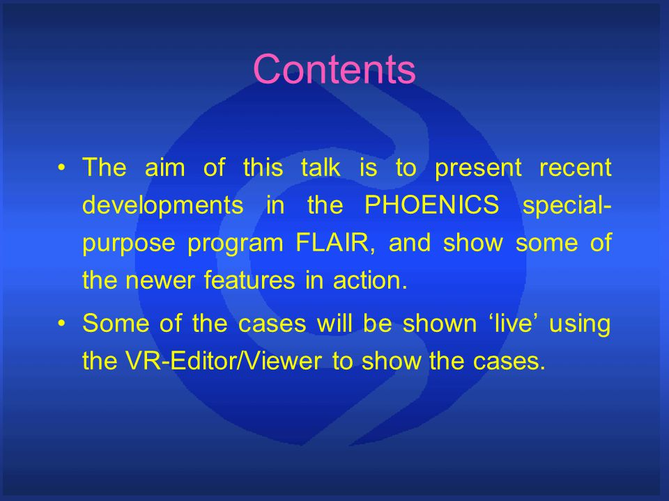 Contents The aim of this talk is to present recent developments in the PHOENICS special- purpose program FLAIR, and show some of the newer features in