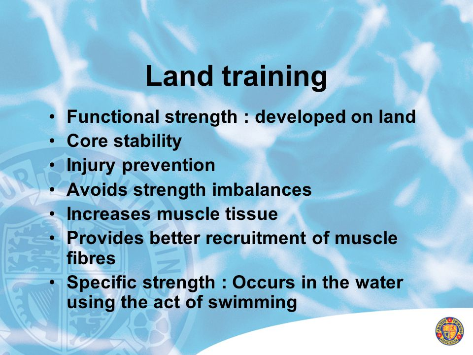 Land training Functional strength : developed on land Core stability Injury prevention Avoids strength imbalances Increases muscle tissue Provides bet