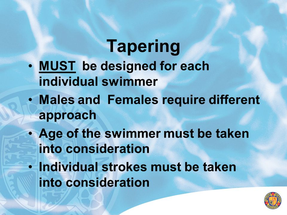 Tapering MUST be designed for each individual swimmer Males and Females require different approach Age of the swimmer must be taken into consideration