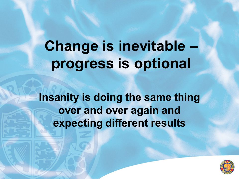 Change is inevitable – progress is optional Insanity is doing the same thing over and over again and expecting different results