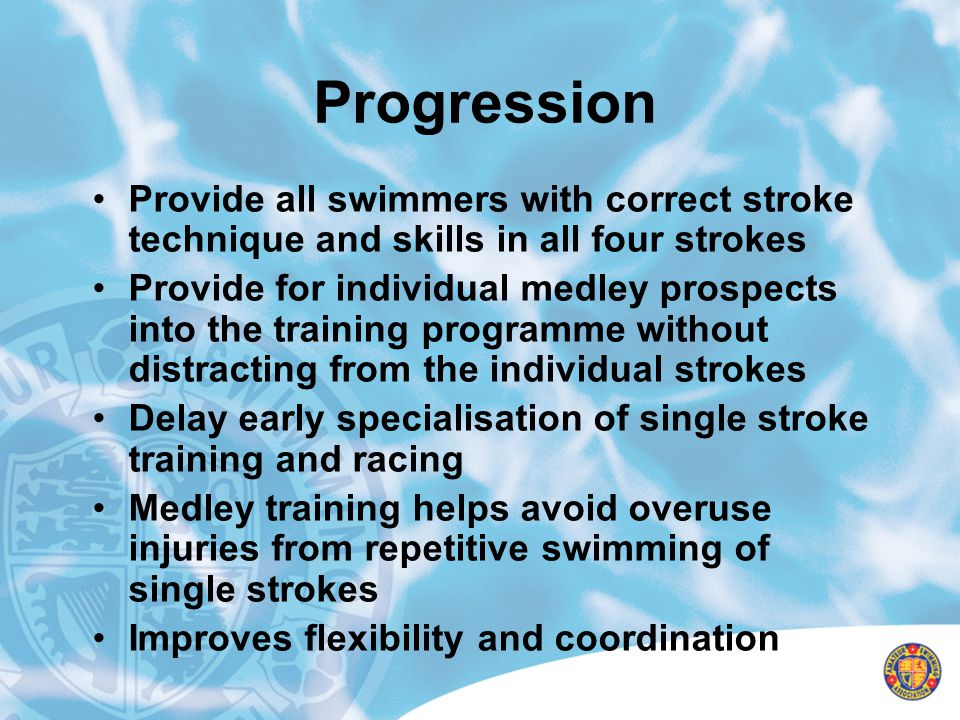 Progression Provide all swimmers with correct stroke technique and skills in all four strokes Provide for individual medley prospects into the trainin