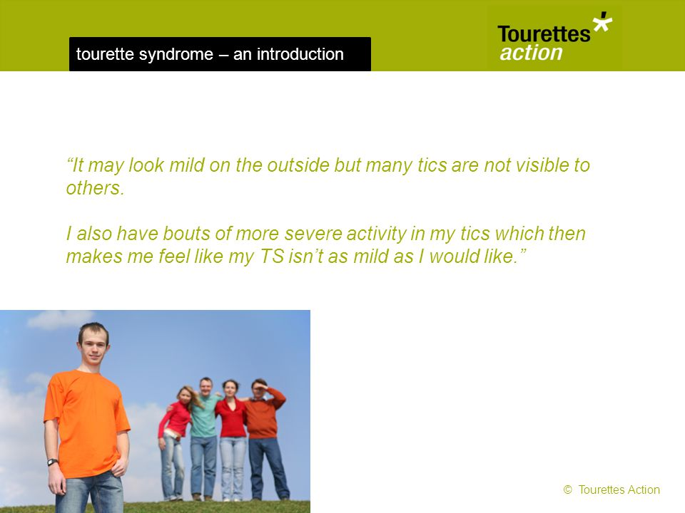 tourette syndrome – an introduction It may look mild on the outside but many tics are not visible to others. I also have bouts of more severe activity