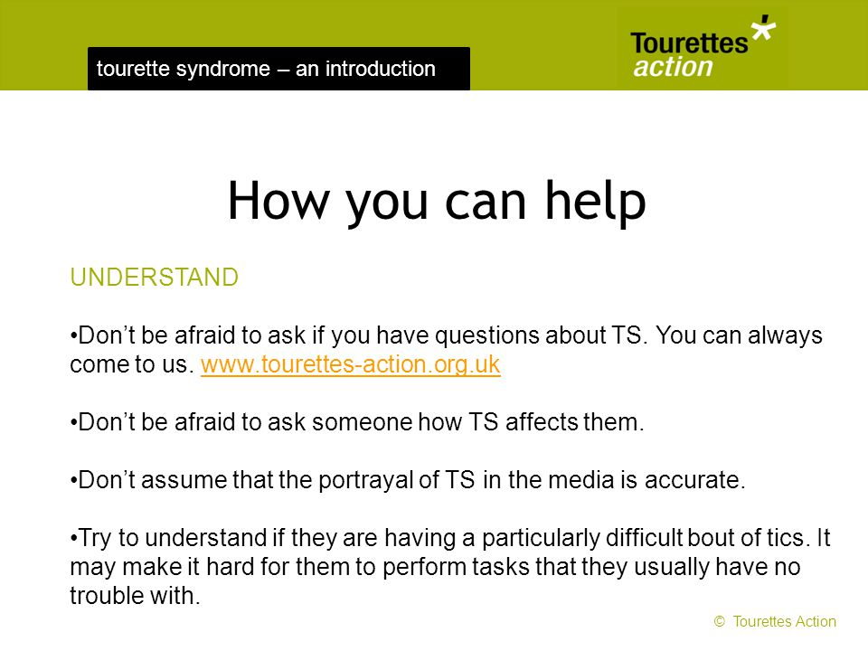 tourette syndrome – an introduction How you can help UNDERSTAND Dont be afraid to ask if you have questions about TS. You can always come to us. www.t