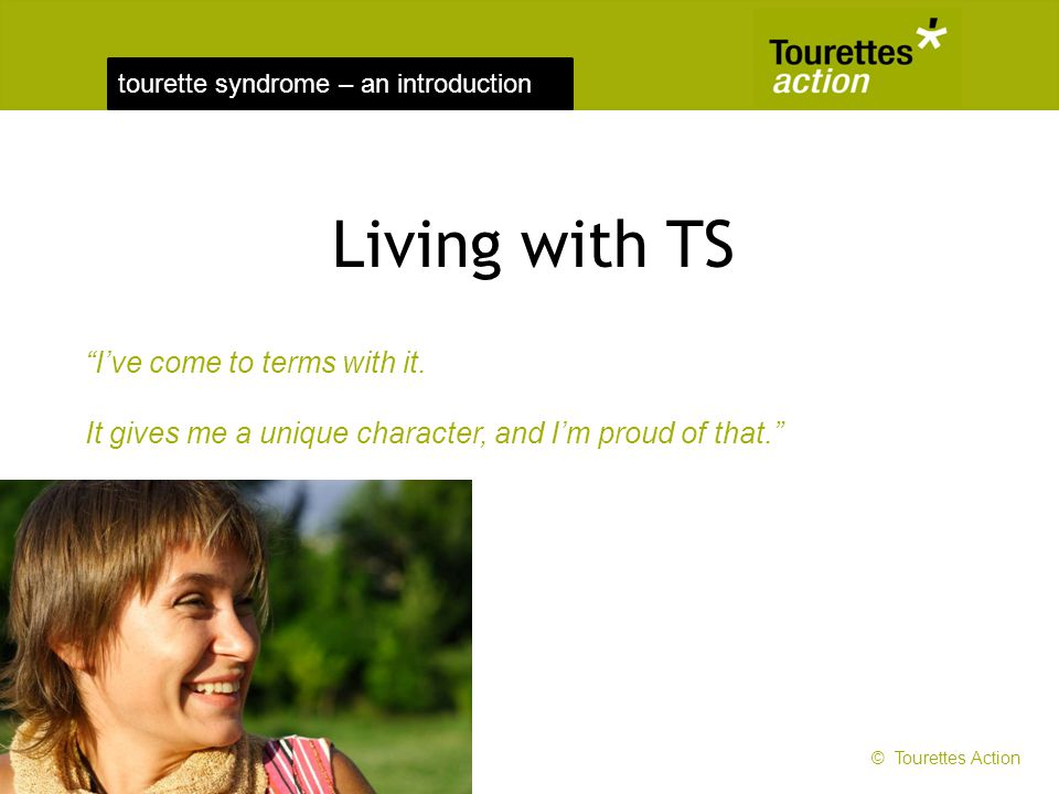 tourette syndrome – an introduction Ive come to terms with it. It gives me a unique character, and Im proud of that. Living with TS © Tourettes Action