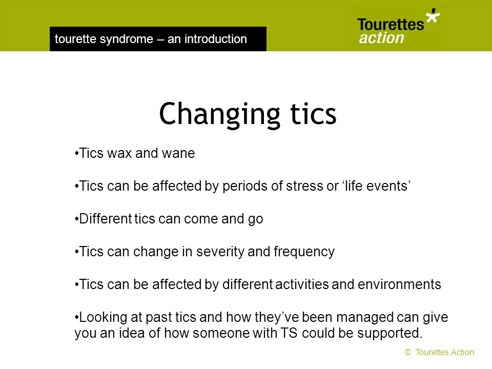tourette syndrome – an introduction Changing tics Tics wax and wane Tics can be affected by periods of stress or life events Different tics can come a